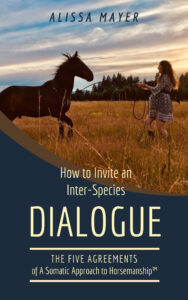 Alissa Mayer's book - How to Invite an Interspecies Dialogue: The Five Agreements of A Somatic Approach to Horsemanship™
